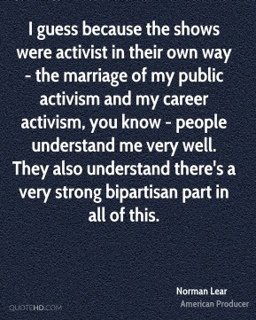 Norman Lear - I guess because the shows were activist in their own way - the marriage of my public activism and my career activism, you know - people understand me very well. They also understand there's a very strong bipartisan part in all of this.