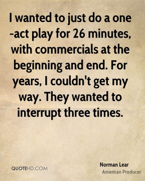 Norman Lear - I wanted to just do a one-act play for 26 minutes, with commercials at the beginning and end. For years, I couldn't get my way. They wanted to interrupt three times.