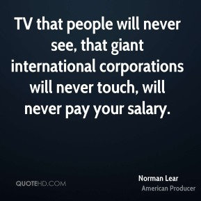 Norman Lear - TV that people will never see, that giant international corporations will never touch, will never pay your salary.