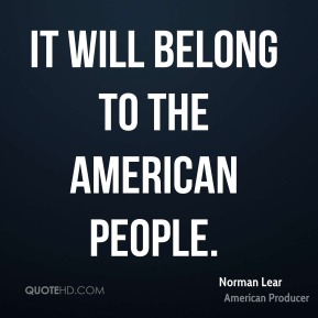 Norman Lear  - It will belong to the American people.