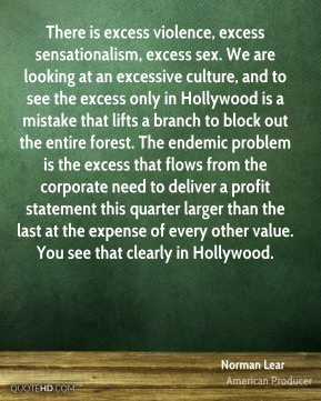 Norman Lear  - There is excess violence, excess sensationalism, excess sex. We are looking at an excessive culture, and to see the excess only in Hollywood is a mistake that lifts a branch to block out the entire forest. The endemic problem is the excess that flows from the corporate need to deliver a profit statement this quarter larger than the last at the expense of every other value. You see that clearly in Hollywood.