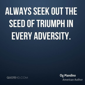 Always seek out the seed of triumph in every adversity.