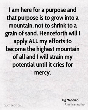 Og Mandino - I am here for a purpose and that purpose is to grow into a mountain, not to shrink to a grain of sand. Henceforth will I apply ALL my efforts to become the highest mountain of all and I will strain my potential until it cries for mercy.