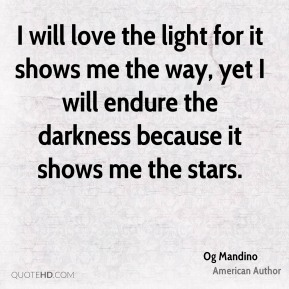 Og Mandino - I will love the light for it shows me the way, yet I will endure the darkness because it shows me the stars.