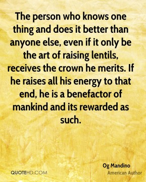 Og Mandino - The person who knows one thing and does it better than anyone else, even if it only be the art of raising lentils, receives the crown he merits. If he raises all his energy to that end, he is a benefactor of mankind and its rewarded as such.