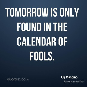 Tomorrow is only found in the calendar of fools.