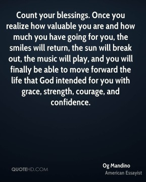 Count your blessings. Once you realize how valuable you are and how much you have going for you, the smiles will return, the sun will break out, the music will play, and you will finally be able to move forward the life that God intended for you with grace, strength, courage, and confidence.