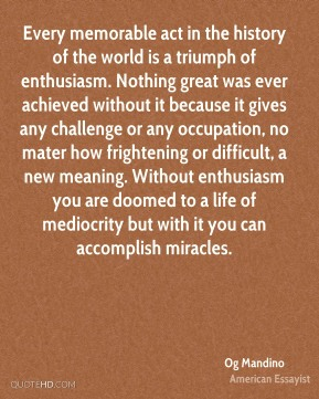 Every memorable act in the history of the world is a triumph of enthusiasm. Nothing great was ever achieved without it because it gives any challenge or any occupation, no mater how frightening or difficult, a new meaning. Without enthusiasm you are doomed to a life of mediocrity but with it you can accomplish miracles.