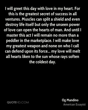 I will greet this day with love in my heart. For this is the greatest secret of success in all ventures. Muscles can split a shield and even destroy life itself but only the unseen power of love can open the hearts of man. And until I master this act I will remain no more than a peddler in the marketplace. I will make love my greatest weapon and none on who I call can defend upon its force... my love will melt all hearts liken to the sun whose rays soften the coldest day.