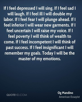 Og Mandino  - If I feel depressed I will sing. If I feel sad I will laugh. If I feel ill I will double my labor. If I feel fear I will plunge ahead. If I feel inferior I will wear new garments. If I feel uncertain I will raise my voice. If I feel poverty I will think of wealth to come. If I feel incompetent I will think of past success. If I feel insignificant I will remember my goals. Today I will be the master of my emotions.