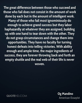 The great difference between those who succeed and those who fail does not consist in the amount of work done by each but in the amount of intelligent work. Many of those who fail most ignominiously do enough to achieve grand success but they labor haphazardly at whatever they are assigned, building up with one hand to tear down with the other. They do not grasp circumstances and change them into opportunities. They have no faculty for turning honest defeats into telling victories. With ability enough and ample time, the major ingredients of success, they are forever throwing back and forth an empty shuttle and the real web of their life is never woven.