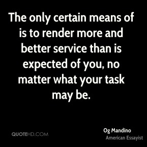 Og Mandino  - The only certain means of is to render more and better service than is expected of you, no matter what your task may be.