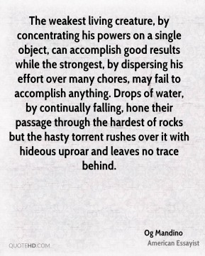 The weakest living creature, by concentrating his powers on a single object, can accomplish good results while the strongest, by dispersing his effort over many chores, may fail to accomplish anything. Drops of water, by continually falling, hone their passage through the hardest of rocks but the hasty torrent rushes over it with hideous uproar and leaves no trace behind.