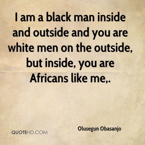 I am a black man inside and outside and you are white men on the outside, but inside, you are Africans like me.