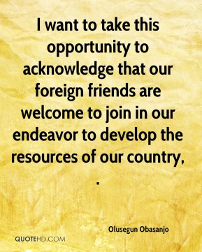 Olusegun Obasanjo  - I want to take this opportunity to acknowledge that our foreign friends are welcome to join in our endeavor to develop the resources of our country, .