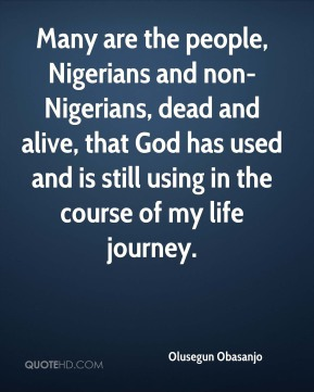 Many are the people, Nigerians and non-Nigerians, dead and alive, that God has used and is still using in the course of my life journey.