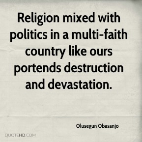 Olusegun Obasanjo  - Religion mixed with politics in a multi-faith country like ours portends destruction and devastation.