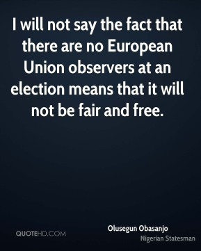 Olusegun Obasanjo - I will not say the fact that there are no European Union observers at an election means that it will not be fair and free.