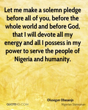 Olusegun Obasanjo - Let me make a solemn pledge before all of you, before the whole world and before God, that I will devote all my energy and all I possess in my power to serve the people of Nigeria and humanity.