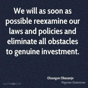 Olusegun Obasanjo - We will as soon as possible reexamine our laws and policies and eliminate all obstacles to genuine investment.