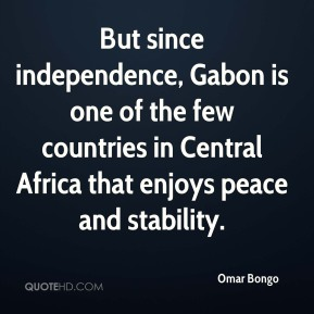 Omar Bongo - But since independence, Gabon is one of the few countries in Central Africa that enjoys peace and stability.