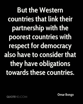 Omar Bongo - But the Western countries that link their partnership with the poorest countries with respect for democracy also have to consider that they have obligations towards these countries.