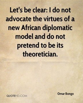 Omar Bongo  - Let's be clear: I do not advocate the virtues of a new African diplomatic model and do not pretend to be its theoretician.