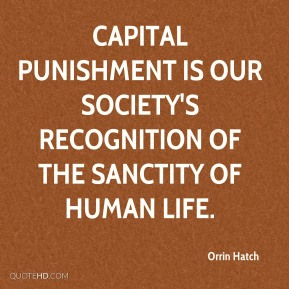 Capital punishment is our society's recognition of the sanctity of human life.