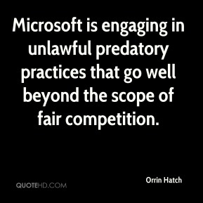Orrin Hatch - Microsoft is engaging in unlawful predatory practices that go well beyond the scope of fair competition.