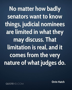 No matter how badly senators want to know things, judicial nominees are limited in what they may discuss. That limitation is real, and it comes from the very nature of what judges do.