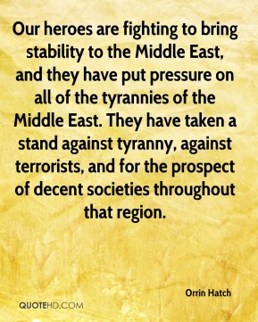 Our heroes are fighting to bring stability to the Middle East, and they have put pressure on all of the tyrannies of the Middle East. They have taken a stand against tyranny, against terrorists, and for the prospect of decent societies throughout that region.