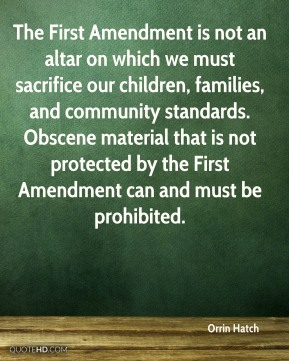 Orrin Hatch - The First Amendment is not an altar on which we must sacrifice our children, families, and community standards. Obscene material that is not protected by the First Amendment can and must be prohibited.