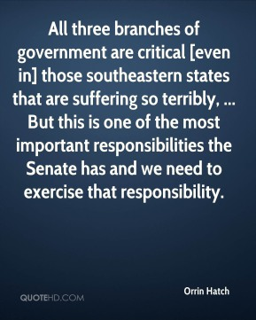 Orrin Hatch  - All three branches of government are critical [even in] those southeastern states that are suffering so terribly, ... But this is one of the most important responsibilities the Senate has and we need to exercise that responsibility.