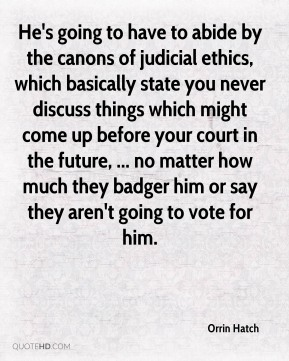 Orrin Hatch  - He's going to have to abide by the canons of judicial ethics, which basically state you never discuss things which might come up before your court in the future, ... no matter how much they badger him or say they aren't going to vote for him.