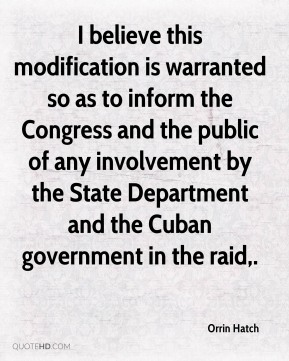 Orrin Hatch  - I believe this modification is warranted so as to inform the Congress and the public of any involvement by the State Department and the Cuban government in the raid.