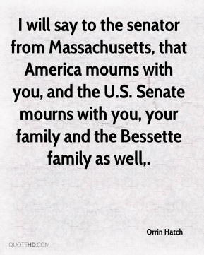 Orrin Hatch  - I will say to the senator from Massachusetts, that America mourns with you, and the U.S. Senate mourns with you, your family and the Bessette family as well.