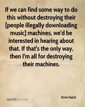 If we can find some way to do this without destroying their [people illegally downloading music] machines, we'd be interested in hearing about that. If that's the only way, then I'm all for destroying their machines.