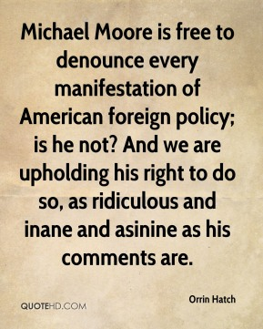 Orrin Hatch  - Michael Moore is free to denounce every manifestation of American foreign policy; is he not? And we are upholding his right to do so, as ridiculous and inane and asinine as his comments are.