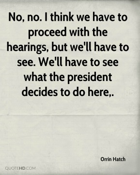 No, no. I think we have to proceed with the hearings, but we'll have to see. We'll have to see what the president decides to do here.