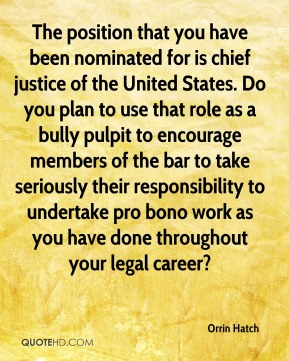 Orrin Hatch  - The position that you have been nominated for is chief justice of the United States. Do you plan to use that role as a bully pulpit to encourage members of the bar to take seriously their responsibility to undertake pro bono work as you have done throughout your legal career?