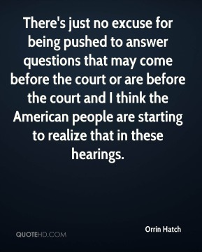 Orrin Hatch  - There's just no excuse for being pushed to answer questions that may come before the court or are before the court and I think the American people are starting to realize that in these hearings.
