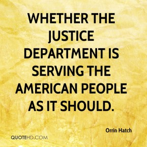 Orrin Hatch  - whether the Justice Department is serving the American people as it should.