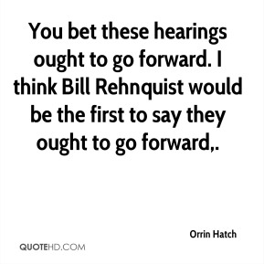 Orrin Hatch  - You bet these hearings ought to go forward. I think Bill Rehnquist would be the first to say they ought to go forward.