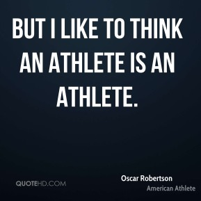 But I like to think an athlete is an athlete.