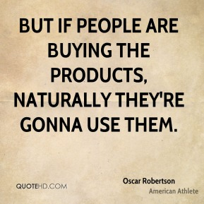 But if people are buying the products, naturally they're gonna use them.