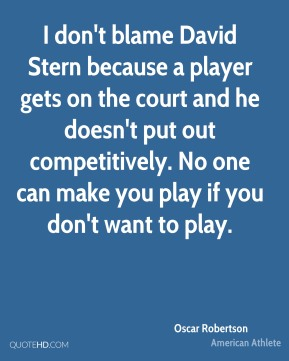Oscar Robertson - I don't blame David Stern because a player gets on the court and he doesn't put out competitively. No one can make you play if you don't want to play.