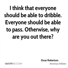 Oscar Robertson - I think that everyone should be able to dribble. Everyone should be able to pass. Otherwise, why are you out there?