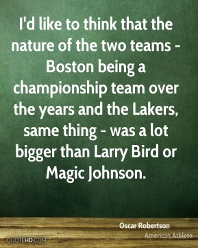 Oscar Robertson - I'd like to think that the nature of the two teams - Boston being a championship team over the years and the Lakers, same thing - was a lot bigger than Larry Bird or Magic Johnson.