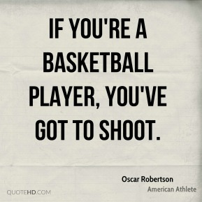 If you're a basketball player, you've got to shoot.