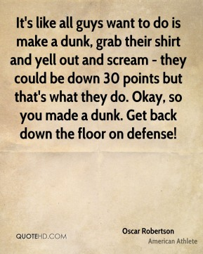 It's like all guys want to do is make a dunk, grab their shirt and yell out and scream - they could be down 30 points but that's what they do. Okay, so you made a dunk. Get back down the floor on defense!